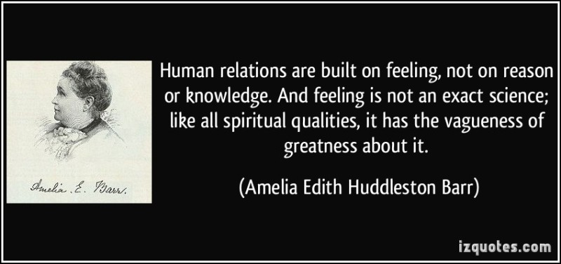 quote-human-relations-are-built-on-feeling-not-on-reason-or-knowledge-and-feeling-is-not-an-exact-amelia-edith-huddleston-barr-12243